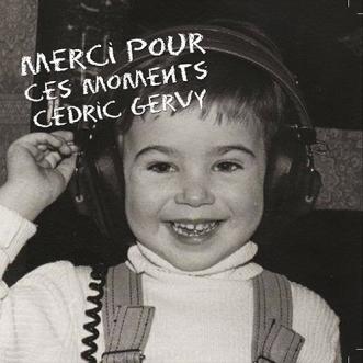 Cedric - Gervy - merci pour ces moments